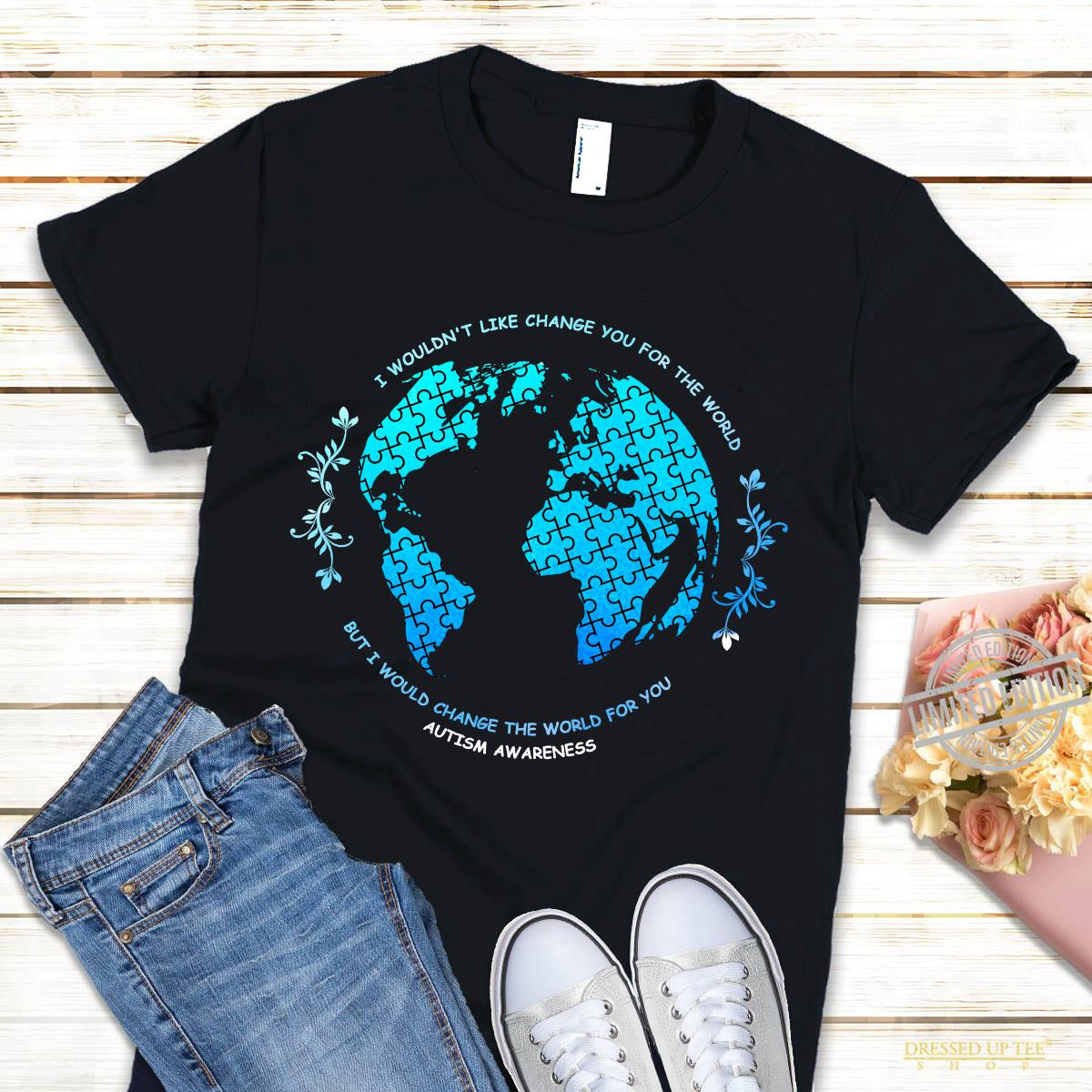 I Wouldn't Like Change You For The World Shirt